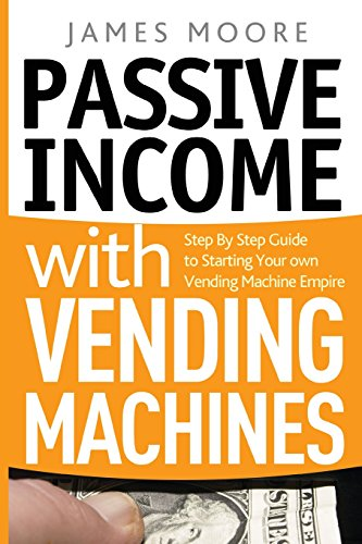 """Passive Income with Vending Machines: Step by Step Guide to Starting Your Own Vending Machine Empire 9781720496700 HERE'S YOUR STEP-BY-STEP GO-TO GUIDEBOOK ON EVERYTHING YOU NEED TO KNOW ABOUT VENDING MACHINES, INCLUDING A BONUS LOOK AT THE """"OFFICE CO"""