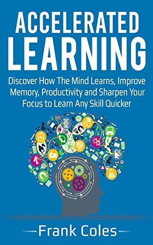 9781721786732: Accelerated Learning: Discover How The Mind Learns, Improve Memory, Productivity and Sharpen Your Focus to Learn Any Skill Quicker