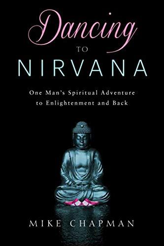 Dancing to Nirvana: One Man's Spiritual Adventure: Mike Chapman