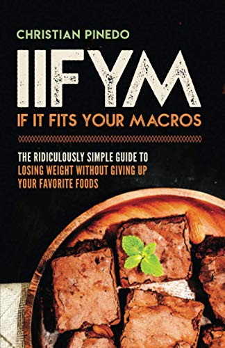 9781724693709: IIFYM: If It Fits Your Macros: The Ridiculously Simple Guide To Losing Weight Without Giving Up Your Favorite Foods