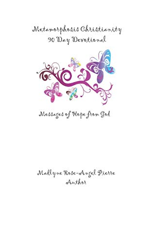 Metamorphosis Christianity 90 Day Devotional: Messages of: Pierre, Madlyne Rose