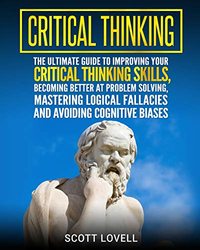 9781727113884: Critical Thinking: The Ultimate Guide to Improving Your Critical Thinking Skills, Becoming Better at Problem Solving, Mastering Logical Fallacies and Avoiding Cognitive Biases