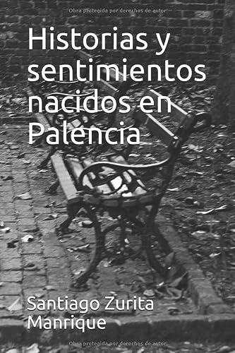 Historias y sentimientos nacidos en Palencia (Paperback): Santiago Juan Zurita
