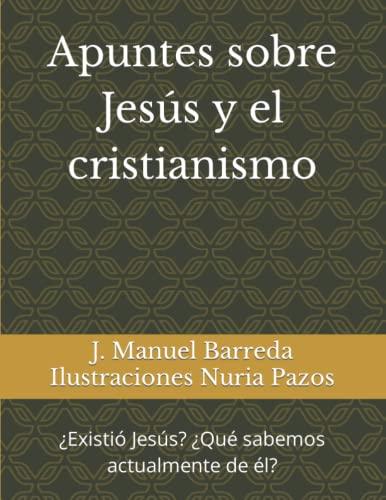 Imagen de archivo de Apuntes sobre Jesús y el cristianismo: ¿Existió Jesús? ¿Qué sabemos actualmente acerca de él? a la venta por Revaluation Books