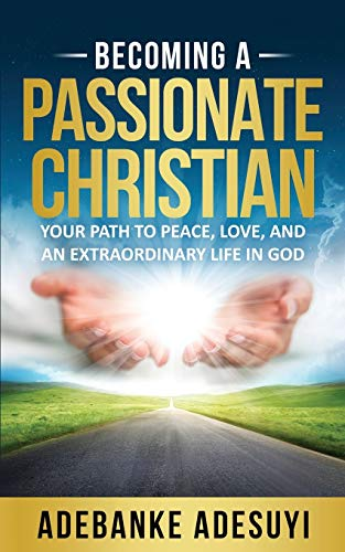 9781732566415: Becoming A Passionate Christian: Your Path To Peace, Love, And An Extraordinary Life In God