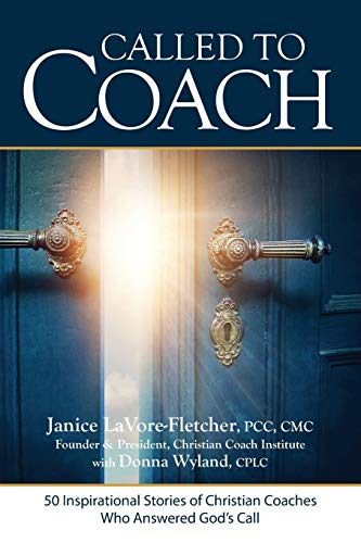 Called to Coach: 50 Inspirational Stories of Christian Coaches Who Answered God: Wyland, Donna