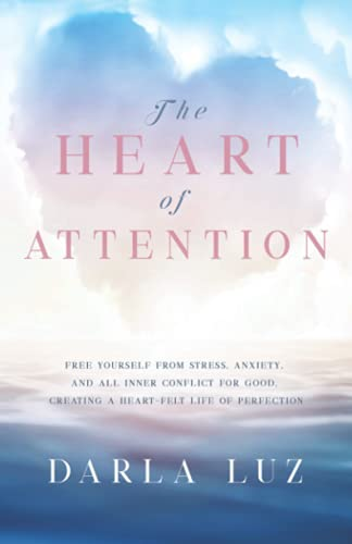 9781734891300: The HEART of ATTENTION: Free Yourself from Stress, Anxiety, and All Inner Conflict For Good, Creating A Heart-Felt Life of Perfection