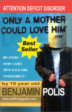 Only a Mother Could Love Him - My Story - How I lived with A.D.D. and Overcame It!: Polis, Benjamin