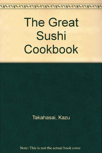 The Great Sushi Cookbook: Takahasai, Kazu