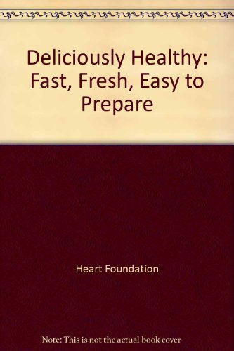 Deliciously Healthy: Fast, Fresh, Easy to Prepare: Heart Foundation