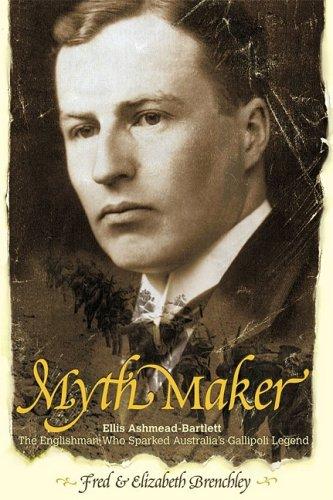 9781740311182: Myth maker: Ellis Ashmead-Bartlett, the Englishman who sparked Australia's Gallipoli legend