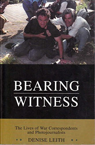 Bearing Witness: The Lives of War Correspondents and Photojournalists: Leith, Denise