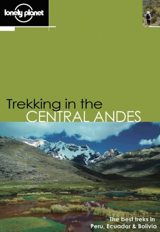 Trekking in the Central Andes: The Best Treks in Peru, Ecuador & Bolivia [First Edition]: ...