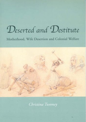Deserted and Destitute: Motherhood, Wife-Desertion and Colonial Welfare: Twomey, Christina