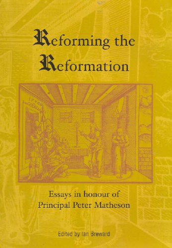 Reforming the Reformation: Essays in Honour of Principal Peter Matheson: Matheson, Peter; Breward, ...