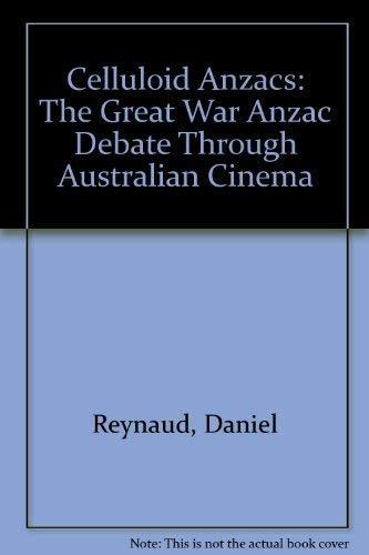Celluloid Anzacs: The Great War Anzac Debate Through Australian Cinema: Reynaud, Daniel