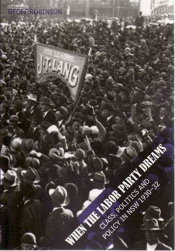 When the Labor Party Dreams: Class, Politics and Policy in NSW 1930-32: Robinson, Geoff