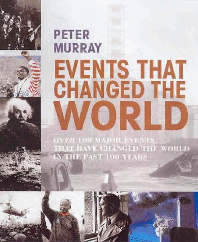Events That Changed the World: Over 100 Major Events That Have Changed the World in the Past 100 ...