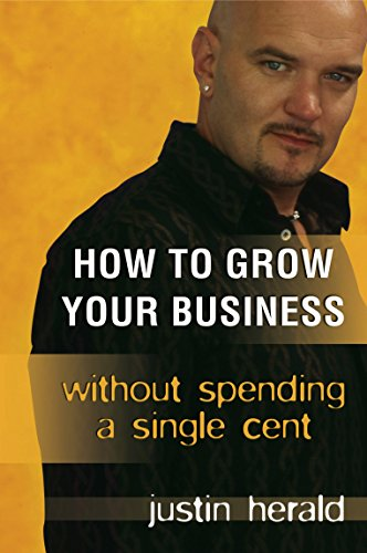 How to Grow your Business: without spending a single cent: Justin Herald