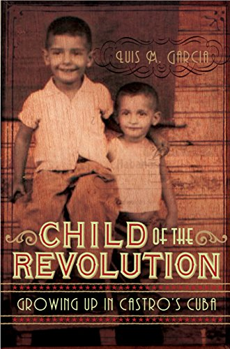 A CHILD OF THE REVOLUTION. Growing Up in Castro's Cuba.: Garcia, Luis M.