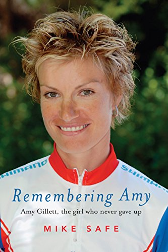 Remembering Amy: Amy Gillett, the Girl Who Never Gave Up: Mike Safe