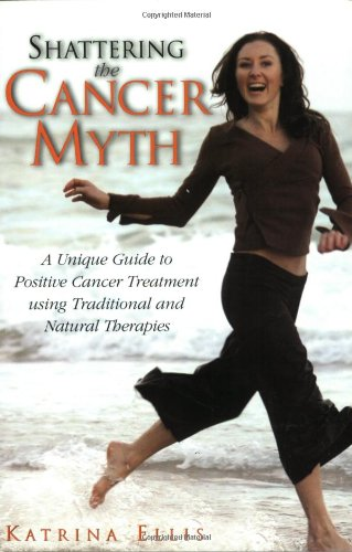 Shattering the Cancer Myth A Unique Positive Guide to Cancer Treatment Using Traditional and Natu...