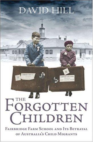 The Forgotten Children Fairbridge Farm School and: David Hill
