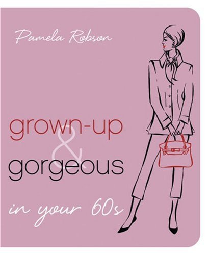 Grown-Up & Gorgeous in Your 60s: Robson, Pamela