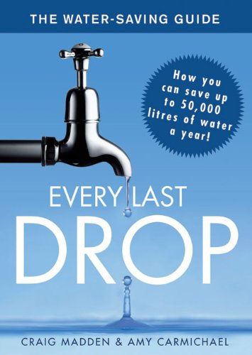 Every Last Drop: The Water Saving Guide: Craig Madden; Amy