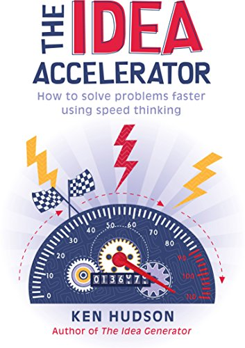 The Idea Accelerator: How to solve problems faster using speed thinking: Ken Hudson