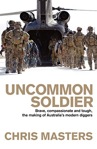 UNCOMMON SOLDIER Brave, compassionate and tough, the making of Australia's modern diggers