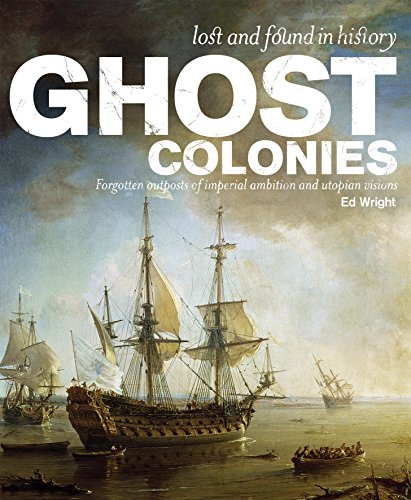 Ghost Colonies. Failed Utopias, Forgotten Exiles and Abandoned Outposts of Empire: Wright, Ed