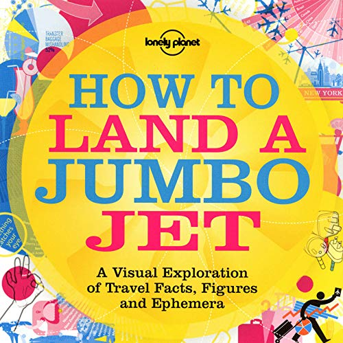 How to Land a Jumbo Jet: A Visual Exploration of Travel Facts, Figures and Ephemera (Lonely Planet)...