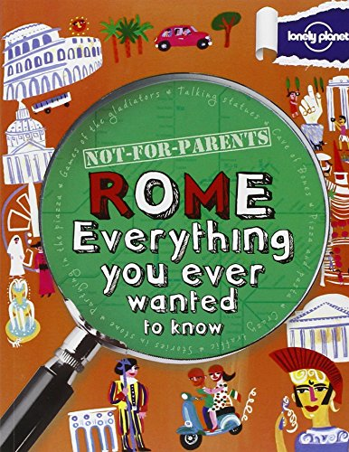Not For Parents Rome: Everything You Ever Wanted to Know (Lonely Planet Not for Parents): Lonely ...