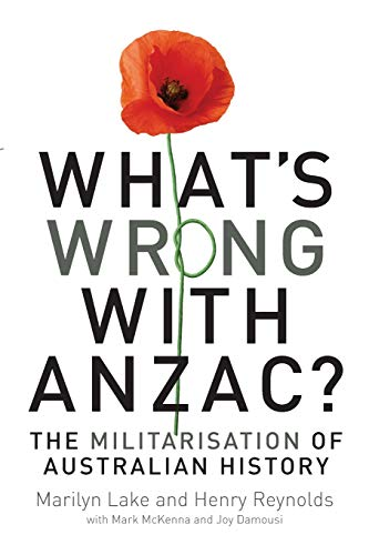 What's Wrong with ANZAC?: The Militarisation of Australian History: Lake, Marilyn; Reynolds, ...