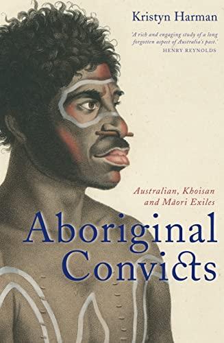 Aboriginal Convicts: Australian, Khoisan, and Maori Exiles: Kristyn Harman