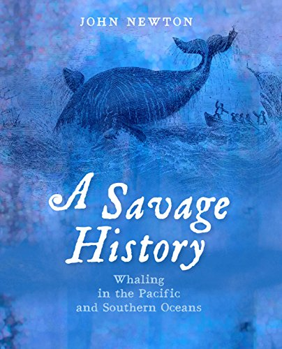 A Savage History: Whaling in the Pacific and Southern Oceans (Hardback): John Newton
