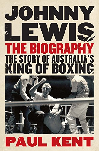 Johnny Lewis: The Biography: The Story of Australia's King of Boxing: Kent, Paul