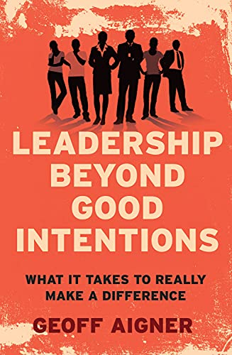 Leadership Beyond Good Intentions: What It Takes to Really Make a Difference: Aigner, Geoff