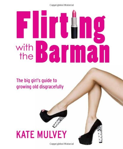 Flirting with the Barman: The Big Girl's Guide to Growing Old Disgracefully: Kate Mulvey