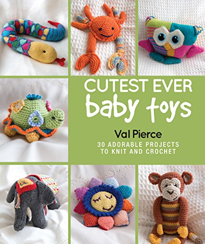 Cutest Ever Baby Toys: 30 Adorable Projects to Knit and Crochet: Pierce, Val
