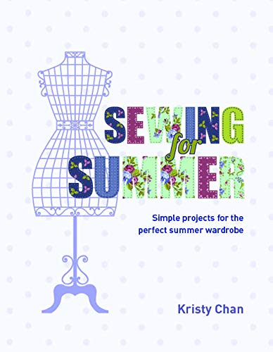 Sewing For Summer: Simple Projects For The Perfect Summer Wardrobe: Kristy Chan