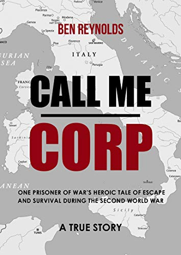 Call Me Corp: One Prisoner of War's Heroic Tale of Escape and Survival During the Second World...