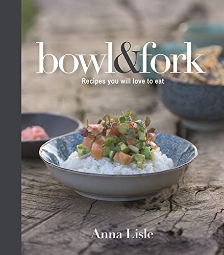 Bowl & Fork: Recipes You Will Love to Eat: Anna Lisle