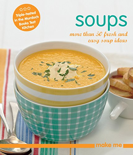 Soups: More Than 50 Fresh and Easy Soup Recipes (Make Me): Murdoch Books