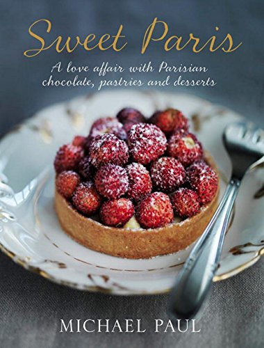 Sweet Paris: A Love Affair with Parisian Chocolate, Pastries and Desserts: Michael Paul
