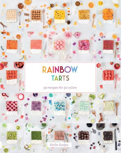 Rainbow Tarts: 50 Recipes for 50 Colors: Guelpa, Emilie