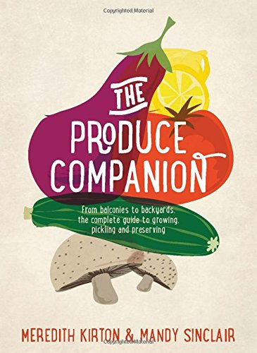 The Produce Companion: From Balconies to Backyards--the Complete Guide to Growing, Pickling and ...