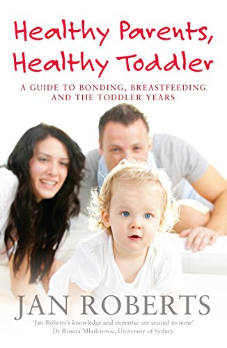 Healthy Parents, Healthy Toddler: A Guide to Bonding, Breastfeeding and the Toddler Years: Roberts,...