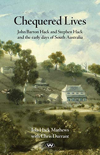 Chequered Lives: John Barton Hack and Stephen Hack and the early days of South Australia: Iola ...